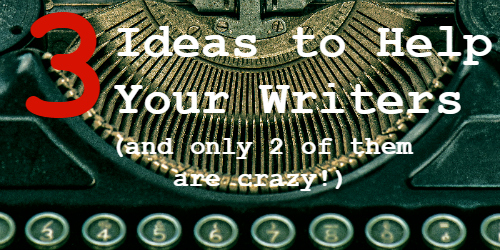 3 Ideas to Help Your Writers, and Only 2 of Them Are Crazy